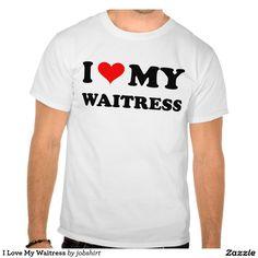 I Love My Waitress T-shirts
