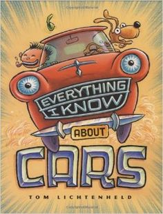 Everything I Know About Cars: A Collection of Made-Up Facts, Educated Guesses, and Silly Pictures about Cars, Trucks, and Other Zoomy Things by Tom Lichtenheld  (Author, Illustrator)