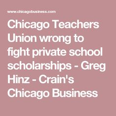 Chicago Teachers Union wrong to fight private school scholarships	                                             - Greg Hinz -  Crain's Chicago Business