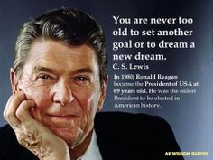 """You are never too old to set another goal or to dream a new dream."" C. S. Lewis In 1980, Ronald Reagan became the President of USA at 69 years old. He was the oldest President to be elected in American history."