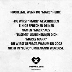 Visual Statements®️ Probleme, wenn du Marc heißt: -Du wirst Mark geschrieben. -Einige sprechen deinen Namen Mack aus. -Lustige Leute nennen dich Marky Mark. -Du wirst gefragt, warum du 2002 nicht in Euro umbenannt wurdest. Sprüche / Zitate / Quotes / Wordporn / witzig / lustig / Sarkasmus / Freundschaft / Beziehung / Ironie