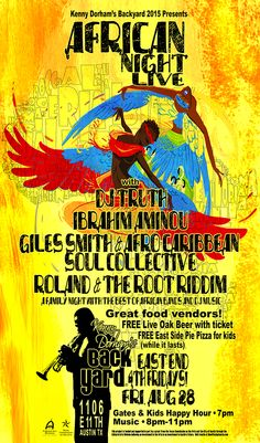 When: August 28, 2015  Where: Kenny Dorham's Backyard 1106 East 11th Street Austin, TX 78702  Doors Open: Gates and kids happy hour:  7pm Music: 8pm-11pm   Featuring: DJ TruthIbrahim AminouGiles Smith Afro Caribbean Soul Collective Roland and the Root Riddim  Great food from Wasota African Cuisine  *  Arte&Sano Colombian Food  *  Nice N Ful Vegatarian Soul Food  *  Bua Loy Thai Cuisine  Soft drinks and snacks available  FREE Live Oak Beer with ticket   Free East Side Pie Pizza (while it