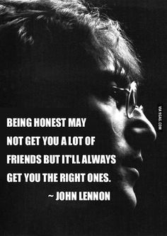 """Being honest may not get you a lot of friends, but it'll always get you the right ones."" - John Lennon"