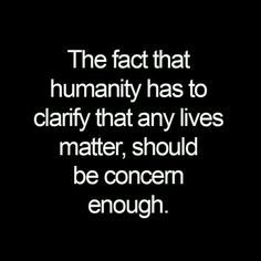 The fact that humanity has to clarify that any lives matter should be concerned enough.