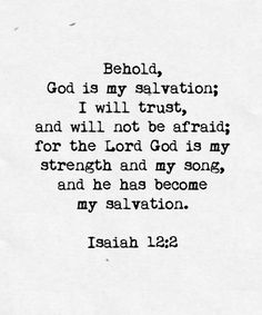 Behold, God is my salvation; I will trust, and not be afraid; for the Lord God is my strength and my song, and he has become my salvation.