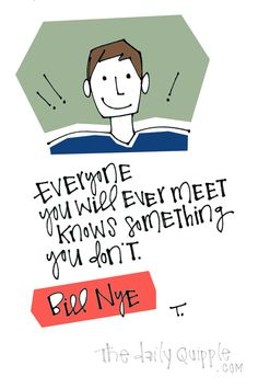 Everyone you will ever meet knows something you don't. [Bill Nye]
