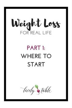 Weight loss tips for real life: where to start when trying to lose weight. |Via LivelyTable.com @LivelyTable