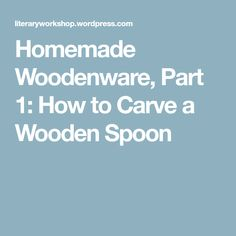 Homemade Woodenware, Part 1: How to Carve a Wooden Spoon