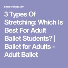 3 Types Of Stretching: Which Is Best For Adult Ballet Students?   Ballet for Adults - Adult Ballet