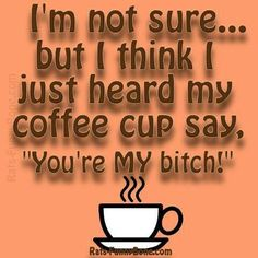 "I'm not sure ... but I think I just heard my coffee cup say, ""You're MY bitch!"""