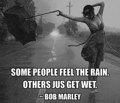 Some people feel the rain others jus get wet- Bob Marley
