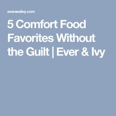 5 Comfort Food Favorites Without the Guilt | Ever & Ivy