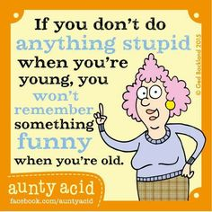 Do stupid stuff young & laugh about it when you get older