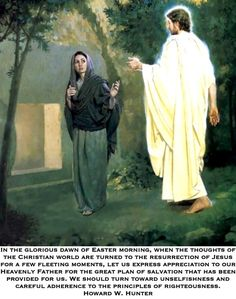 In the glorious dawn of Easter morning, when the thoughts of the Christian world are turned to the resurrection of Jesus for a few fleeting moments, let us express appreciation to our Heavenly Father for the great plan of salvation that has been provided for us. We should turn toward unselfishness and careful adherence to the principles of righteousness. Howard W. Hunter