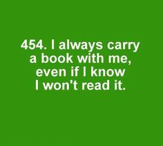 I do this all the time! Going swimming?  Bring a book.  Traveling overseas?  Bring a book.  Visiting a friend?  Bring a book.  Driving somewhere?  ...I might need to read at a red light.