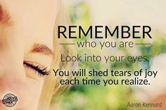 Remember who you are.  Look into your eyes.  You will shed tears of joy each time you realize.