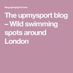 Wild swimming spots around London Swimming, London, Blog, Swim, Blogging, London England