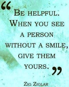 """""""Be helpful when you see a person without a smile. Give them yours."""" ~ Zig Ziglar #quotes"""
