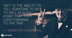 Tact is the ability to tell someone to go to hell in such a way that they look forward to the trip. Winston Churchill