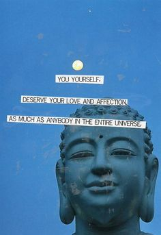 You yourself deserve your love and affection as much as anybody in the entire universe. ~ fake Buddha quote (but still good)
