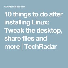 10 things to do after installing Linux: Tweak the desktop, share files and more | TechRadar