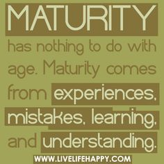 Maturity has nothing to do with age. Maturity comes from experiences, mistakes, learning, and understanding.