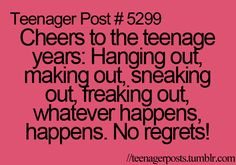 Cheers to the teenage years: Hanging out, making out, sneaking out, freaking out, making out, whatever happens. No regrets!