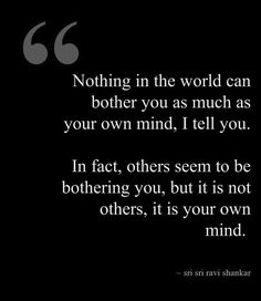 Nothing in the world can bother you as much as your own mind, I tell you. In fact, others seem to be bothering you, but it is not others, it is your own mind.