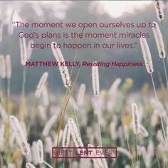 The moment we open ourselves up to God's plans is the moment miracles begin to happen in our lives. - Matthew Kelly, @DynamicCatholic's #BestLentEver #Lent2017