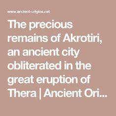 The precious remains of Akrotiri, an ancient city obliterated in the great eruption of Thera | Ancient Origins