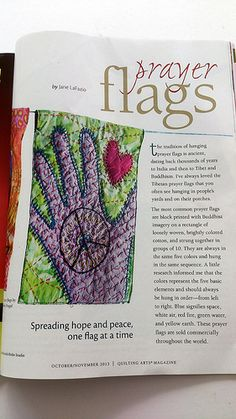 Each flag is created in the artists own style, then hung outside for a while, its words and sentiment dissolving into the wind and being spread to all whom the wind touches. They are a living, breathing, kinetic journal of our hopes, dreams and concerns♥ Article in October/November issuer of Quilting Arts by Deborah O'Hare