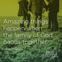 """Amazing things happen when the family of God bands together."" -Billy Graham"