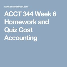 ACCT 344 Week 6 Homework and Quiz Cost Accounting