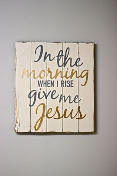 In the Morning when i rise give me Jesus — wood sign - Rustic Chalk Decor Living Room Remodel Before and After - Diy Home Decor Crafts Pallet Art, Pallet Signs, Pallet Wood, Painted Signs, Wooden Signs, Wooden Plaques, Rustic Signs, Painted Wood, Hand Painted