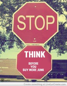 Think before you buy more junk!