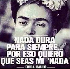 """Nada dura para siempre. ...por eso quiero que seas mi """"nada"""" -Frida Kahlo."""