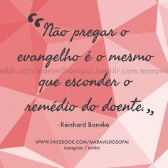 """""""Não pregar o evangelho é o mesmo que esconder o remédio do doente."""" -Reinhard Bonnke   #maravilhosopai #dad #father #citações #reinhardbonnke"""