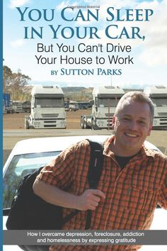 You Can Sleep In Your Car, But You Can't Drive Your House To Work: How I overcame depression, foreclosure, addiction and homelessness by expressing gratitude. Sutton Park, Sleeping In Your Car, Overcoming Depression, Attitude Of Gratitude, Happy Reading, Free Kindle Books, New Books, This Book, Parks