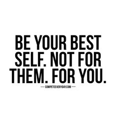 Do it for you - not for them. You be you.