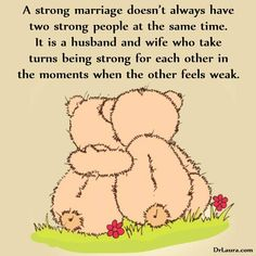 """""""A strong marriage doesn't always have two strong at the same time. It is a husband and wife who take turns being strong for each other in the moments when the other feels weak."""" Dr. Laura"""
