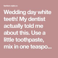 Wedding day white teeth! My dentist actually told me about this. Use a little toothpaste, mix in one teaspoon baking soda plus one teaspoon of hydrogen peroxide, half a teaspoon water. Thoroughly mix then brush your teeth for two minutes. Remember to do it once a week until you have reached the results you want. Once your teeth are good and white, limit yourself to using the whitening treatment once every month or two. - fashion-style.co
