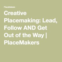 Creative Placemaking: Lead, Follow AND Get Out of the Way   PlaceMakers