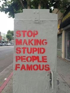 "[Stop Making Stupid People Famous] -- graffiti / street art -- All I can say is ""Amen! The Words, Urbane Kunst, Life Pictures, Stupid People, Smart People, Normal People, Inspire Me, Me Quotes, Famous Quotes"