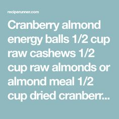 Cranberry almond energy balls  1/2 cup raw cashews 1/2 cup raw almonds or almond meal 1/2 cup dried cranberries (unsweetened if you want them to be paleo) 1/2 cup chopped medjool dates, about 6-7 dates 1/2 teaspoon vanilla extract Pinch of salt