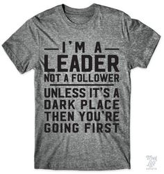 I'm a leader not a follower... unless it's a dark place then you're going first!