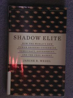 Shadow elite : how the world's new power brokers undermine democracy, government, and the free market / Janine R. Wedel. - REB JTD MYV Wed