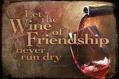 At the shrine of friendship never say die, let the wine of friendship never run dry. - victor hugo, Les Miserables