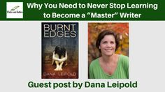 "Why You Need to Never Stop Learning to Become a ""Master"" Writer, guest post by Dana Leipold"