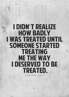yup. and i guesd that is why it's so hard to let go of the one that treats you like you deserve.
