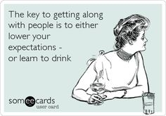 Funny Family Ecard: The key to getting along with people is to either lower your expectations - or learn to drink.